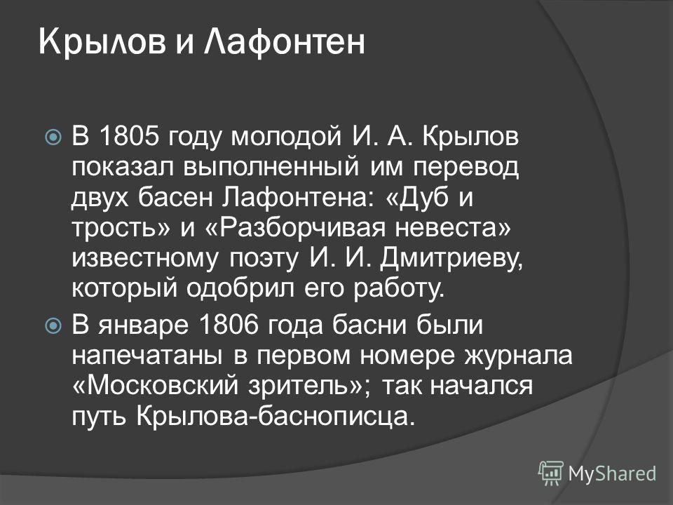 Крылов и Лафонтен В 1805 году молодой И. А. Крылов показал выполненный им перевод двух басен Лафонтена: «Дуб и трость» и «Разборчивая невеста» известному поэту И. И. Дмитриеву, который одобрил его работу. В январе 1806 года басни были напечатаны в пе