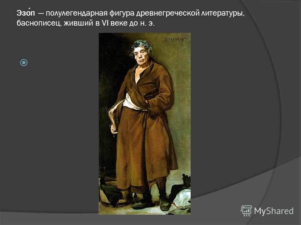 Эзоп полулегендарная фигура древнегреческой литературы, баснописец, живший в VI веке до н. э.