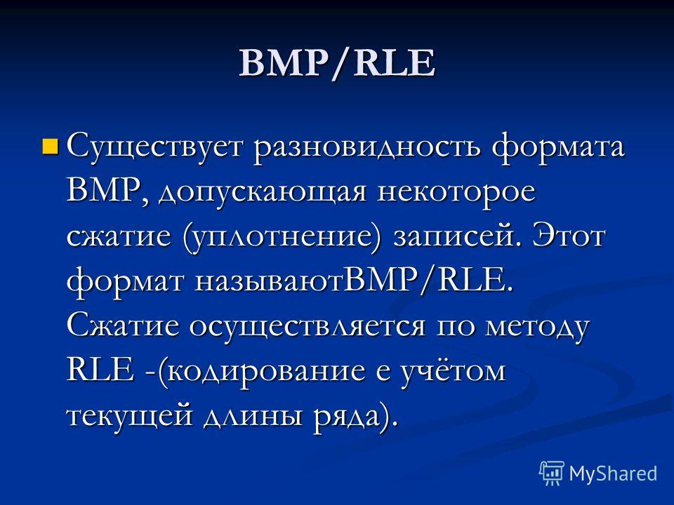 BMP/RLE Существует разновидность формата ВМР, допускающая некоторое сжатие (уплотнение) записей. Этот формат называютBMP/RLE. Сжатие осуществляется по методу RLE -(кодирование е учётом текущей длины ряда). Существует разновидность формата ВМР, допуск