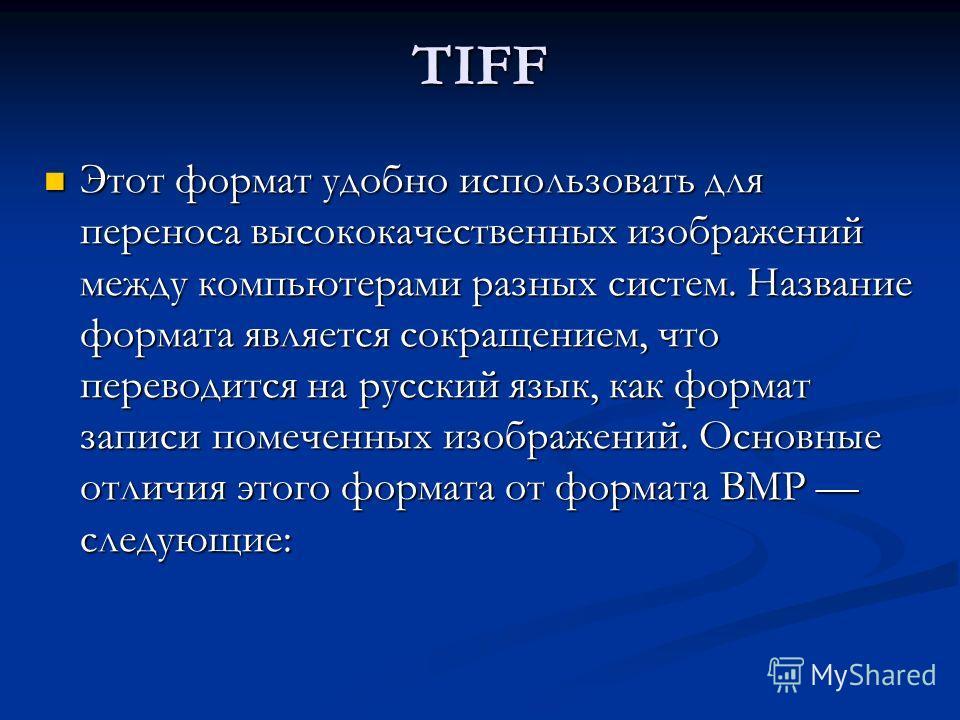 TIFF Этот формат удобно использовать для переноса высококачественных изображений между компьютерами разных систем. Название формата является сокращением, что переводится на русский язык, как формат записи помеченных изображений. Основные отличия этог