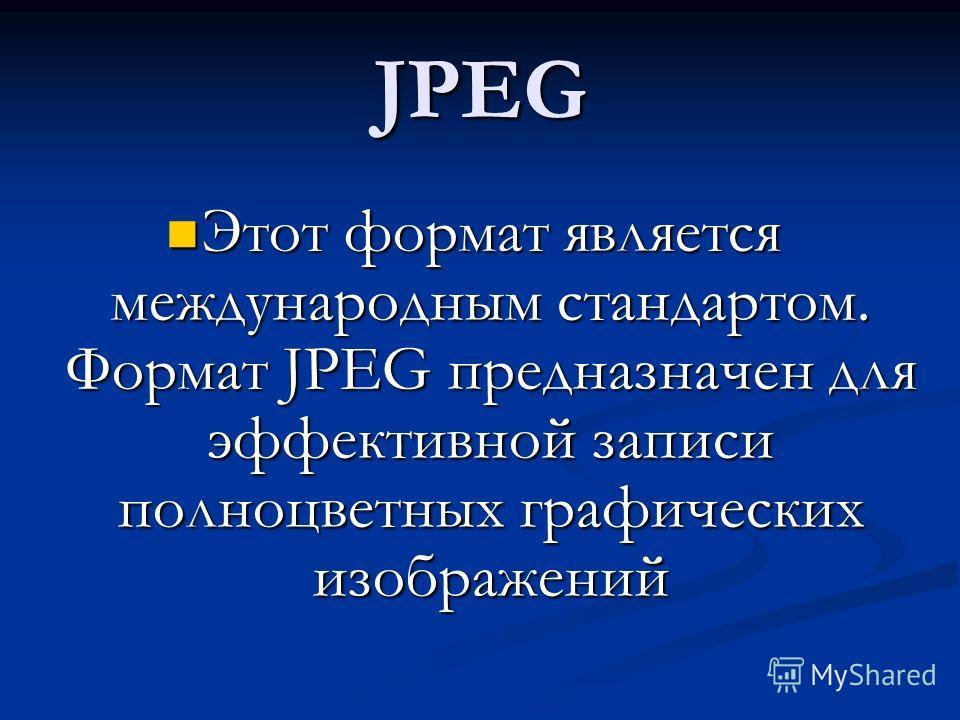 JPEG Этот формат является международным стандартом. Формат JPEG предназначен для эффективной записи полноцветных графических изображений Этот формат является международным стандартом. Формат JPEG предназначен для эффективной записи полноцветных графи