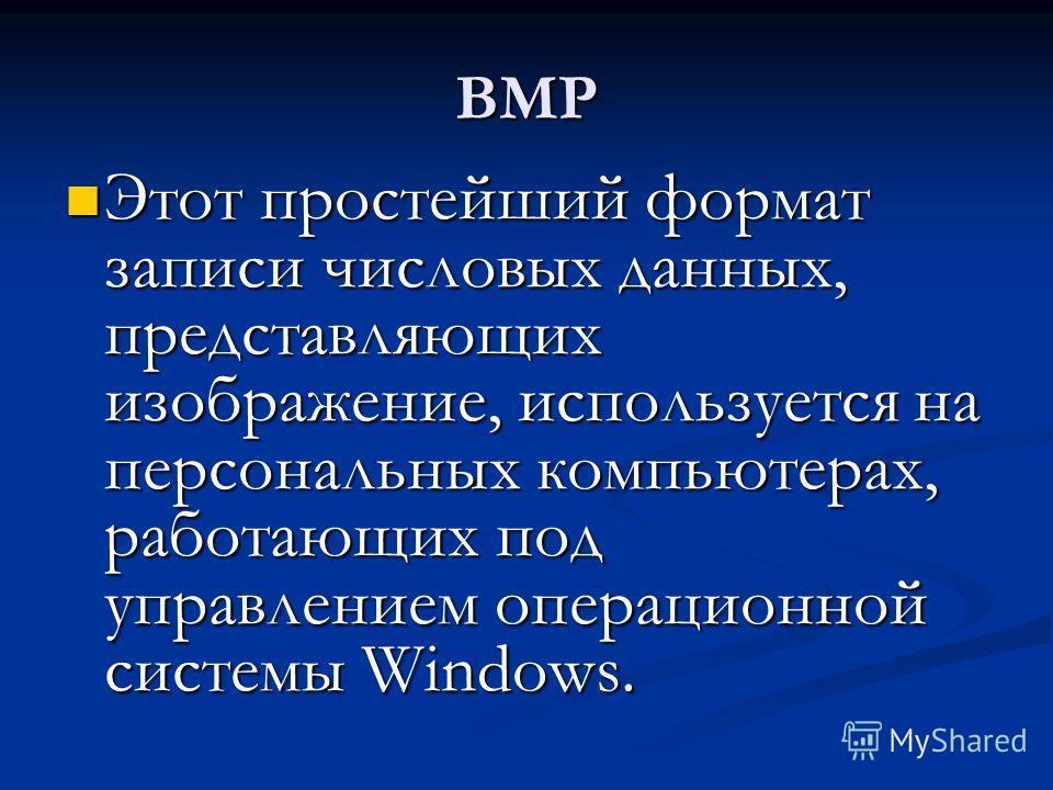 BMP Этот простейший формат записи числовых данных, представляющих изображение, используется на персональных компьютерах, работающих под управлением операционной системы Windows. Этот простейший формат записи числовых данных, представляющих изображени