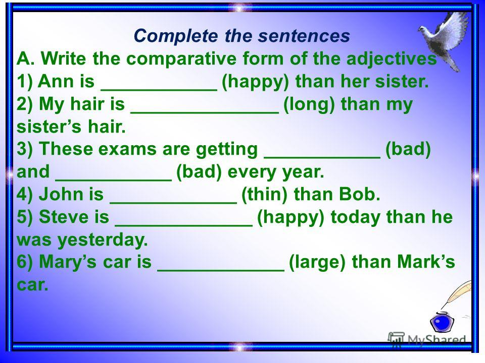 Complete the sentences A. Write the comparative form of the adjectives 1) Ann is ___________ (happy) than her sister. 2) My hair is ______________ (long) than my sisters hair. 3) These exams are getting ___________ (bad) and ___________ (bad) every y