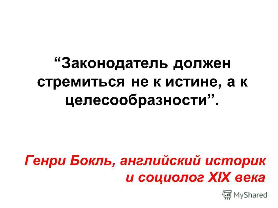 Законодатель должен стремиться не к истине, а к целесообразности. Генри Бокль, английский историк и социолог XIX века