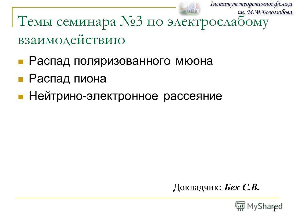 1 Распад поляризованного мюона Распад пиона Нейтрино-электронное рассеяние Докладчик: Бех С.В. Темы семинара 3 по электрослабому взаимодействию