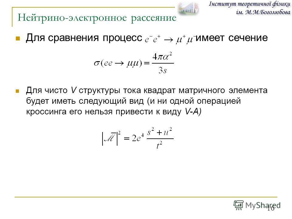 16 Нейтрино-электронное рассеяние Для сравнения процесс имеет сечение Для чисто V структуры тока квадрат матричного элемента будет иметь следующий вид (и ни одной операцией кроссинга его нельзя привести к виду V-A)