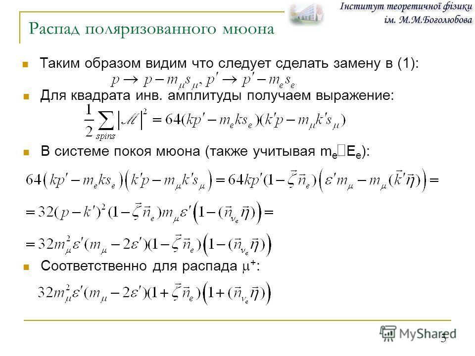 5 Распад поляризованного мюона Таким образом видим что следует сделать замену в (1): Для квадрата инв. амплитуды получаем выражение: В системе покоя мюона (также учитывая m e = E e ): Соответственно для распада + :