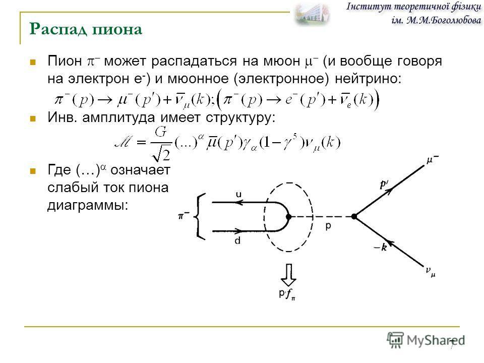 7 Распад пиона Инв. амплитуда имеет структуру: Где (…) означает слабый ток пиона диаграммы: Пион может распадаться на мюон (и вообще говоря на электрон е - ) и мюонное (электронное) нейтрино: