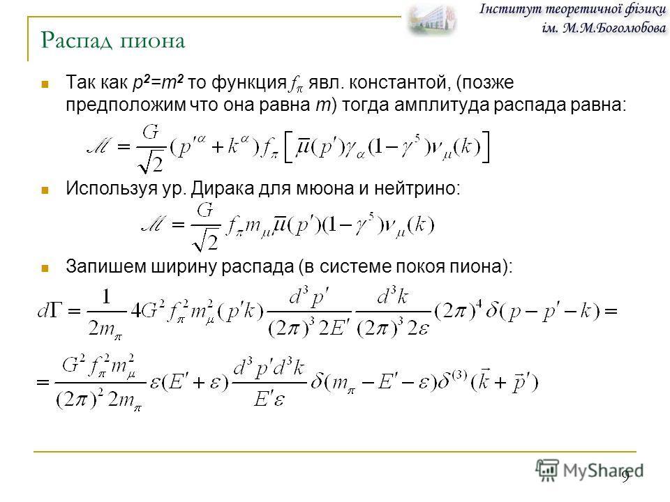 9 Распад пиона Так как р 2 =m 2 то функция f явл. константой, (позже предположим что она равна m) тогда амплитуда распада равна: Используя ур. Дирака для мюона и нейтрино: Запишем ширину распада (в системе покоя пиона):