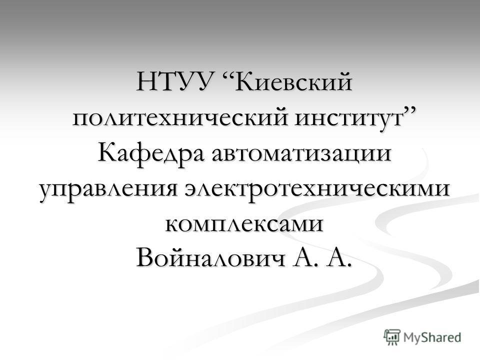 НТУУ Киевский политехнический институт Кафедра автоматизации управления электротехническими комплексами Войналович А. А.