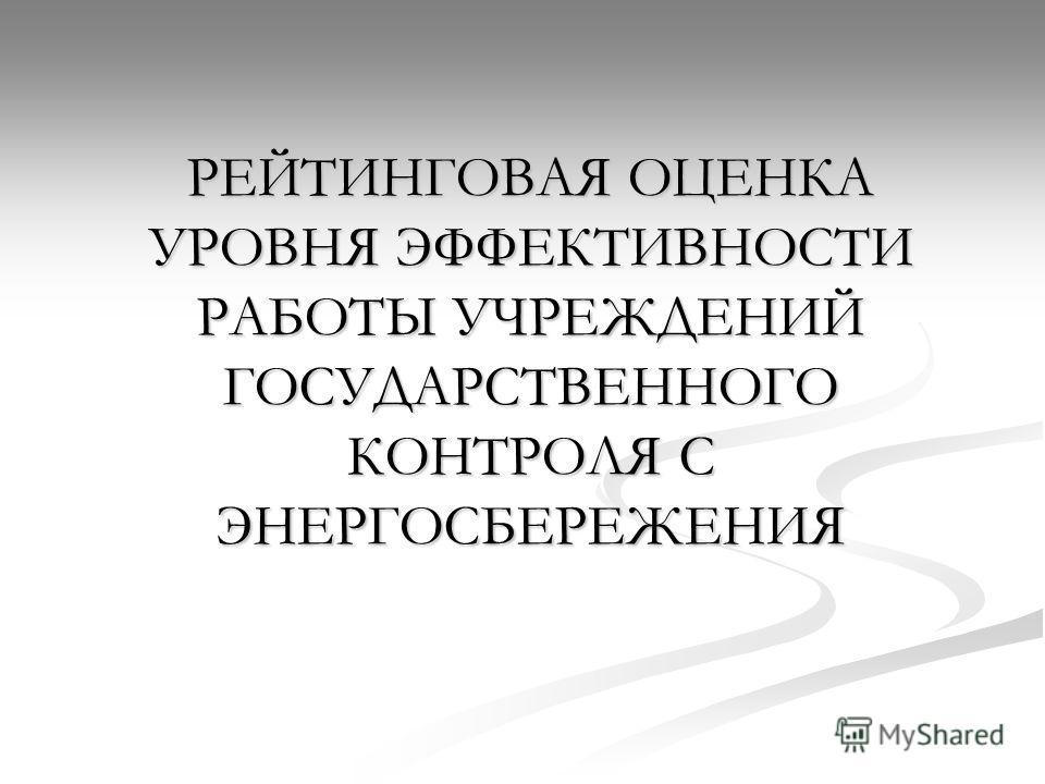 РЕЙТИНГОВАЯ ОЦЕНКА УРОВНЯ ЭФФЕКТИВНОСТИ РАБОТЫ УЧРЕЖДЕНИЙ ГОСУДАРСТВЕННОГО КОНТРОЛЯ С ЭНЕРГОСБЕРЕЖЕНИЯ