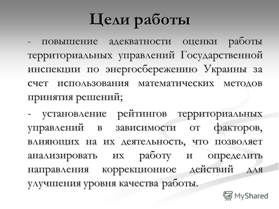 Цели работы - повышение адекватности оценки работы территориальных управлений Государственной инспекции по энергосбережению Украины за счет использования математических методов принятия решений; - установление рейтингов территориальных управлений в з