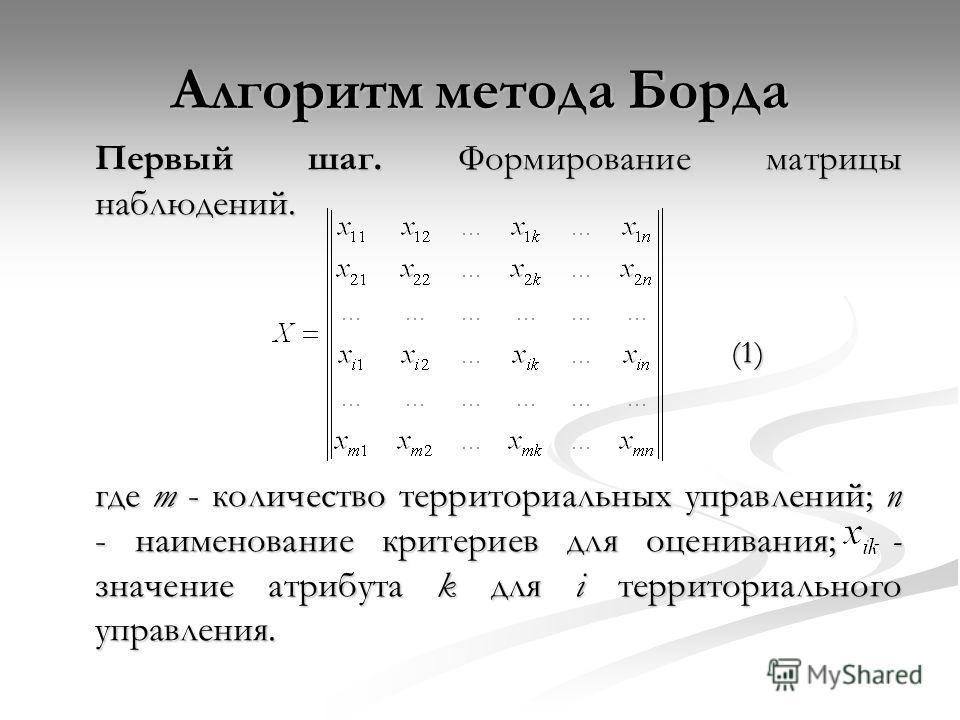 Алгоритм метода Борда Первый шаг. Формирование матрицы наблюдений. (1) где m - количество территориальных управлений; n - наименование критериев для оценивания; - значение атрибута k для i территориального управления.