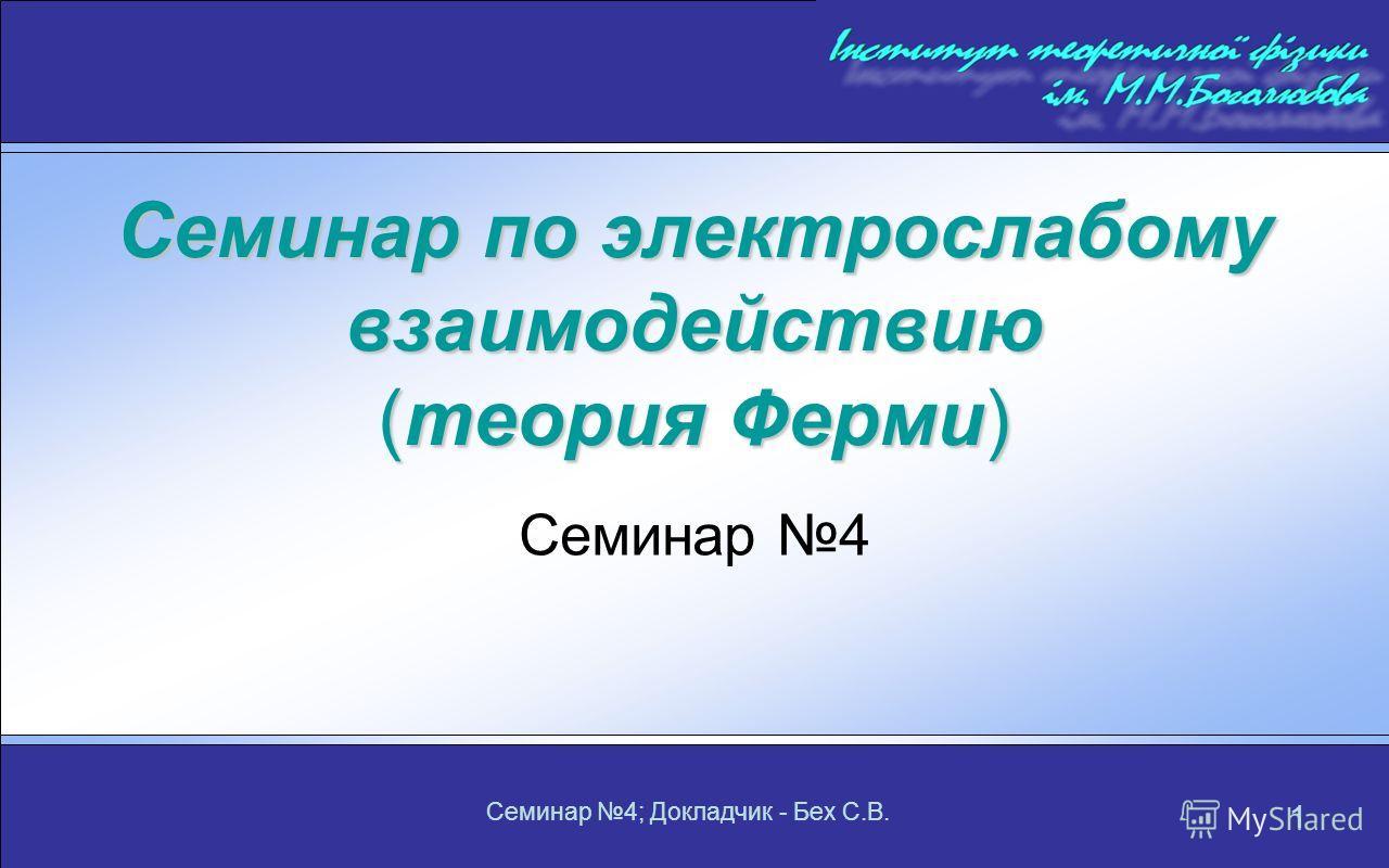 Семинар 4; Докладчик - Бех С.В. 1 Семинар по электрослабому взаимодействию (теория Ферми) Семинар 4