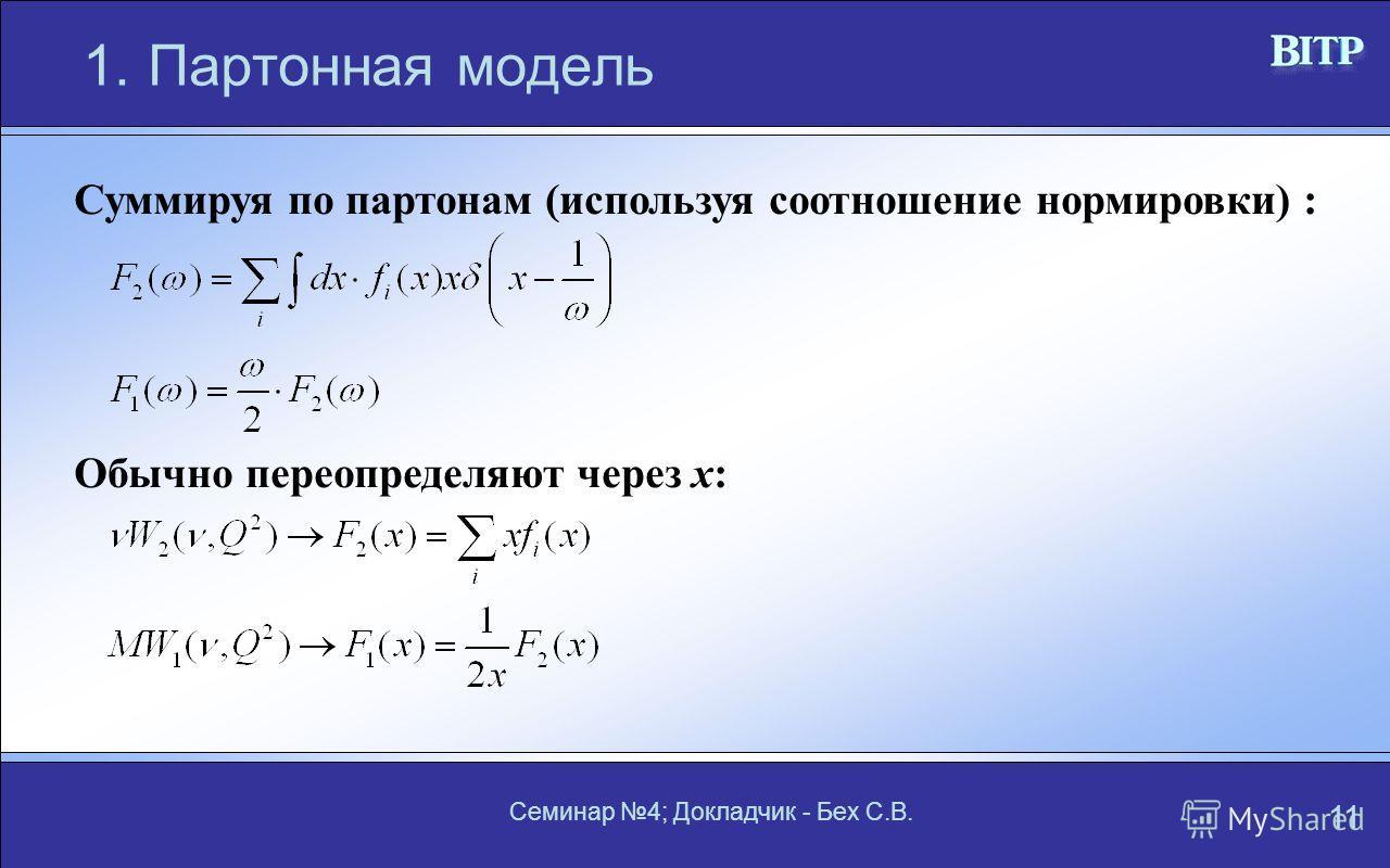 Семинар 4; Докладчик - Бех С.В. 11 1.Партонная модель Суммируя по партонам (используя соотношение нормировки) : Обычно переопределяют через x: