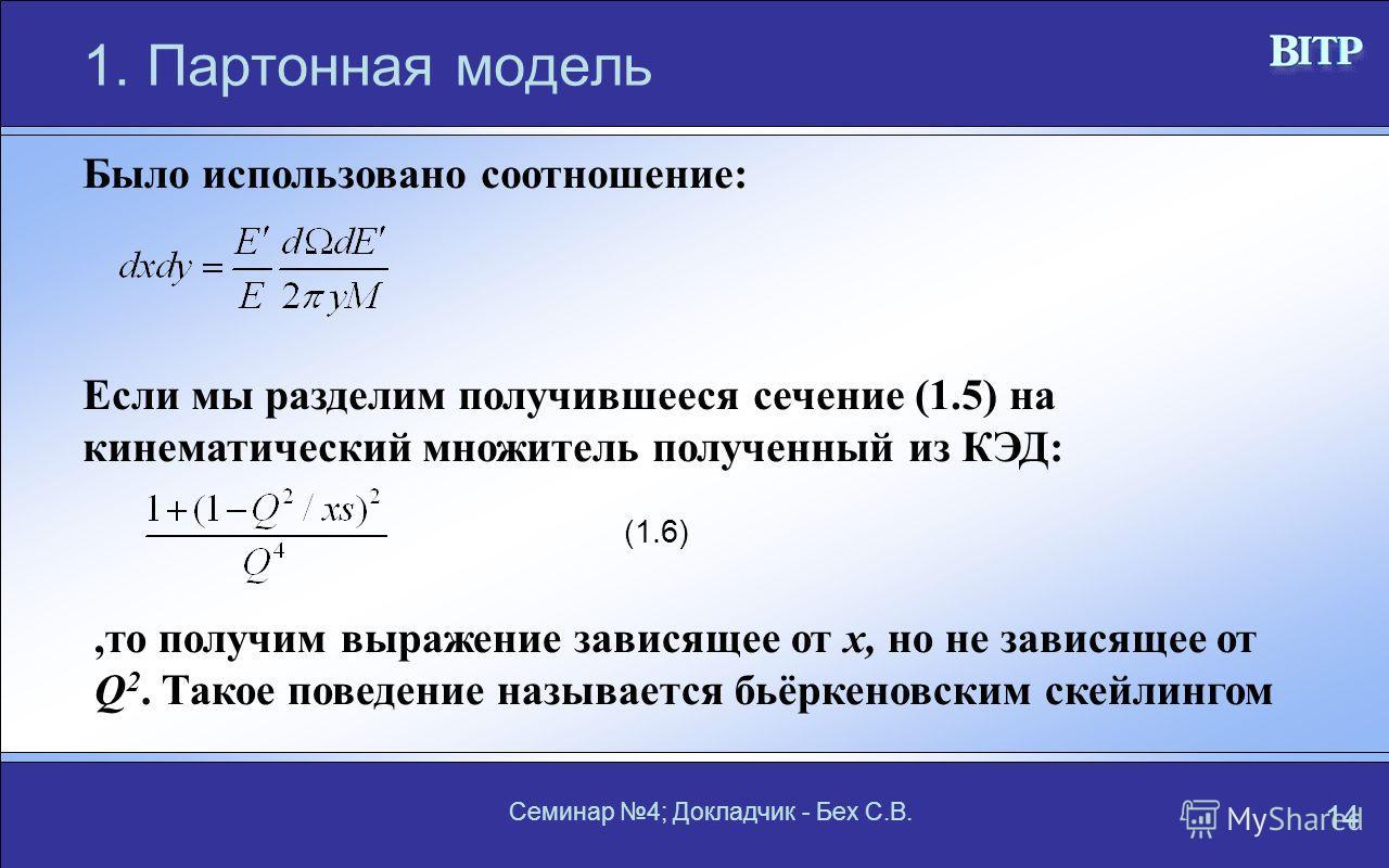 Семинар 4; Докладчик - Бех С.В. 14 1. Партонная модель Если мы разделим получившееся сечение (1.5) на кинематический множитель полученный из КЭД:,то получим выражение зависящее от x, но не зависящее от Q 2. Такое поведение называется бьёркеновским ск