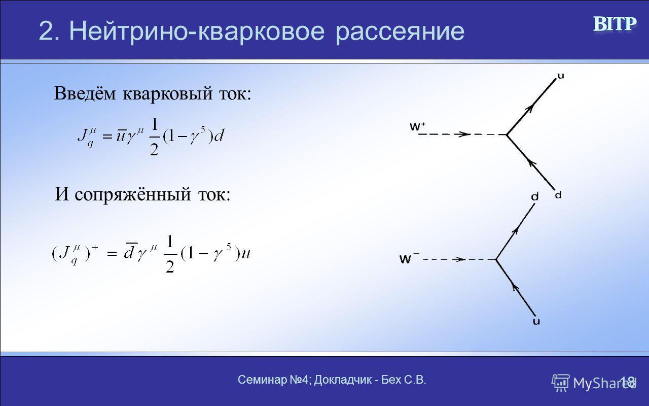 Семинар 4; Докладчик - Бех С.В. 18 2. Нейтрино-кварковое рассеяние Введём кварковый ток: И сопряжённый ток: