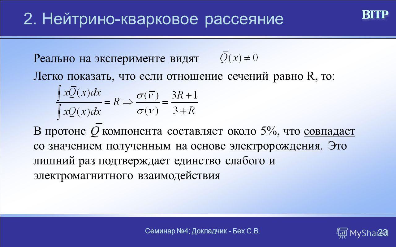 Семинар 4; Докладчик - Бех С.В. 23 2. Нейтрино-кварковое рассеяние Реально на эксперименте видят Легко показать, что если отношение сечений равно R, то: В протоне Q компонента составляет около 5%, что совпадает со значением полученным на основе элект