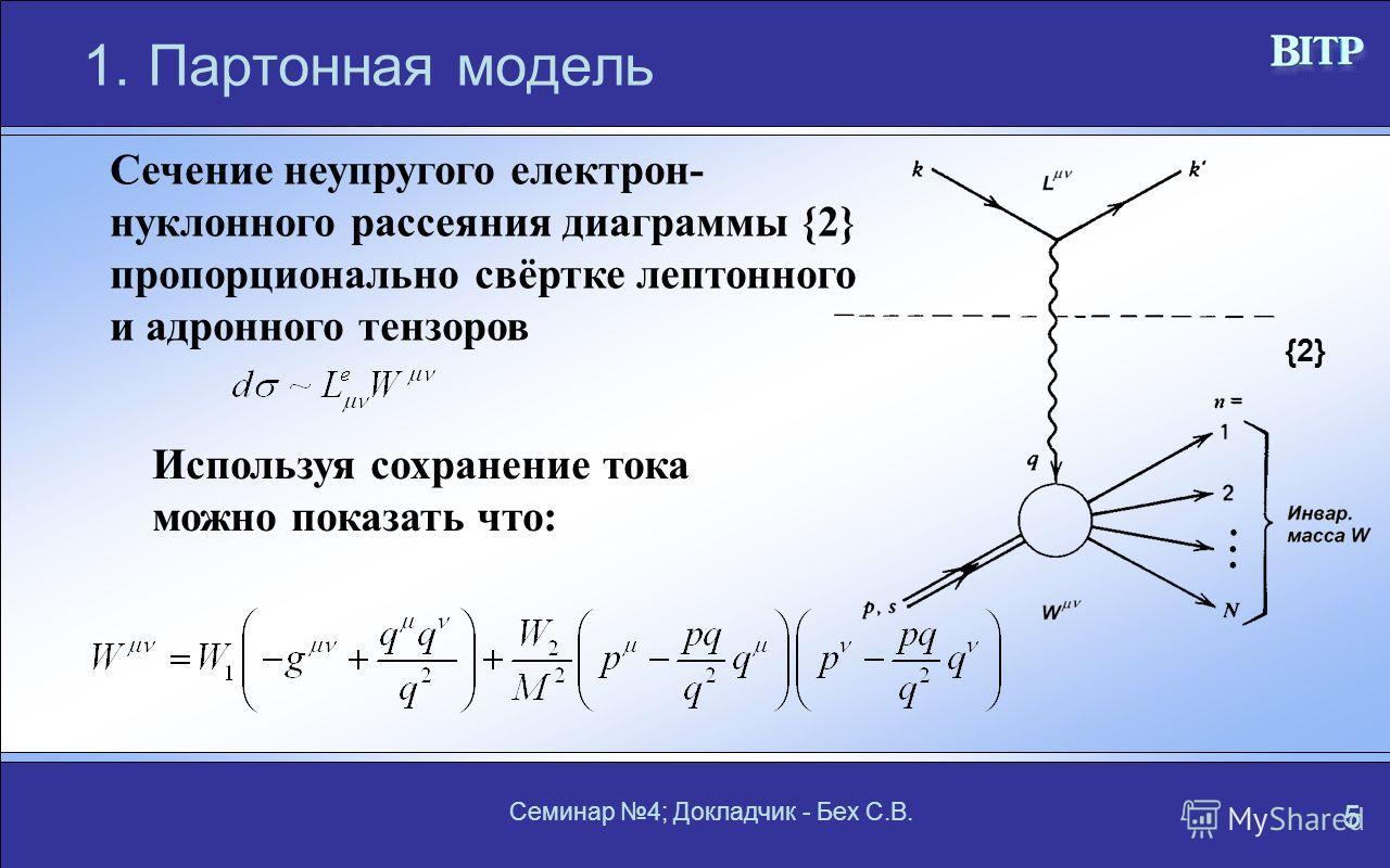 Семинар 4; Докладчик - Бех С.В. 5 1.Партонная модель Сечение неупругого електрон- нуклонного рассеяния диаграммы {2} пропорционально свёртке лептонного и адронного тензоров Используя сохранение тока можно показать что: {2}