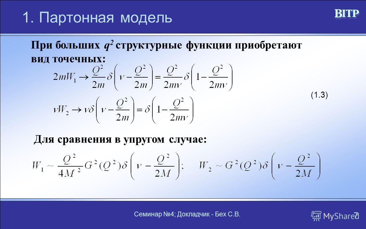 Семинар 4; Докладчик - Бех С.В. 7 1.Партонная модель При больших q 2 структурные функции приобретают вид точечных: Для сравнения в упругом случае: (1.3)