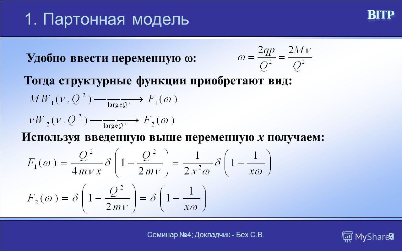 Семинар 4; Докладчик - Бех С.В. 9 1.Партонная модель Удобно ввести переменную : Тогда структурные функции приобретают вид: Используя введенную выше переменную x получаем: