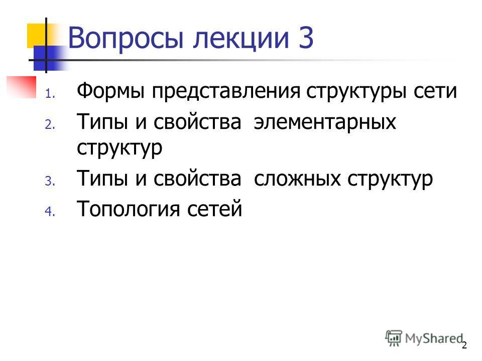 2 Вопросы лекции 3 1. Формы представления структуры сети 2. Типы и свойства элементарных структур 3. Типы и свойства сложных структур 4. Топология сетей
