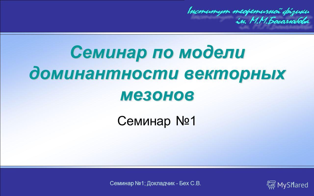 Семинар 1; Докладчик - Бех С.В. 1 Семинар по модели доминантности векторных мезонов Семинар 1