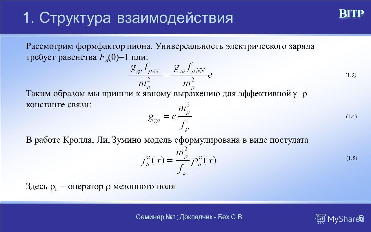 Семинар 1; Докладчик - Бех С.В. 5 1. Структура взаимодействия Рассмотрим формфактор пиона. Универсальность электрического заряда требует равенства F (0)=1 или: Таким образом мы пришли к явному выражению для эффективной константе связи: В работе Кролл