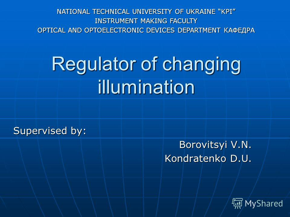 Regulator of changing illumination Supervised by: Borovitsyi V.N. Kondratenko D.U. NATIONAL TECHNICAL UNIVERSITY OF UKRAINE KPI INSTRUMENT MAKING FACULTY OPTICAL AND OPTOELECTRONIC DEVICES DEPARTMENT КАФЕДРА
