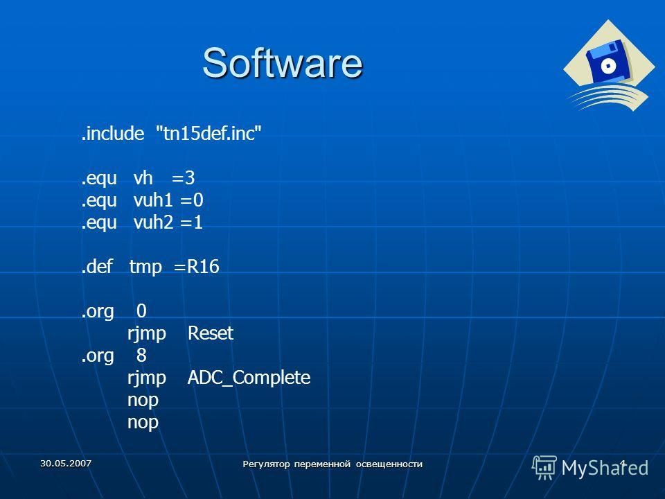 30.05.2007 Регулятор переменной освещенности 4 Software.include tn15def.inc.equ vh =3.equ vuh1 =0.equ vuh2 =1.def tmp =R16.org 0 rjmp Reset.org 8 rjmp ADC_Complete nop