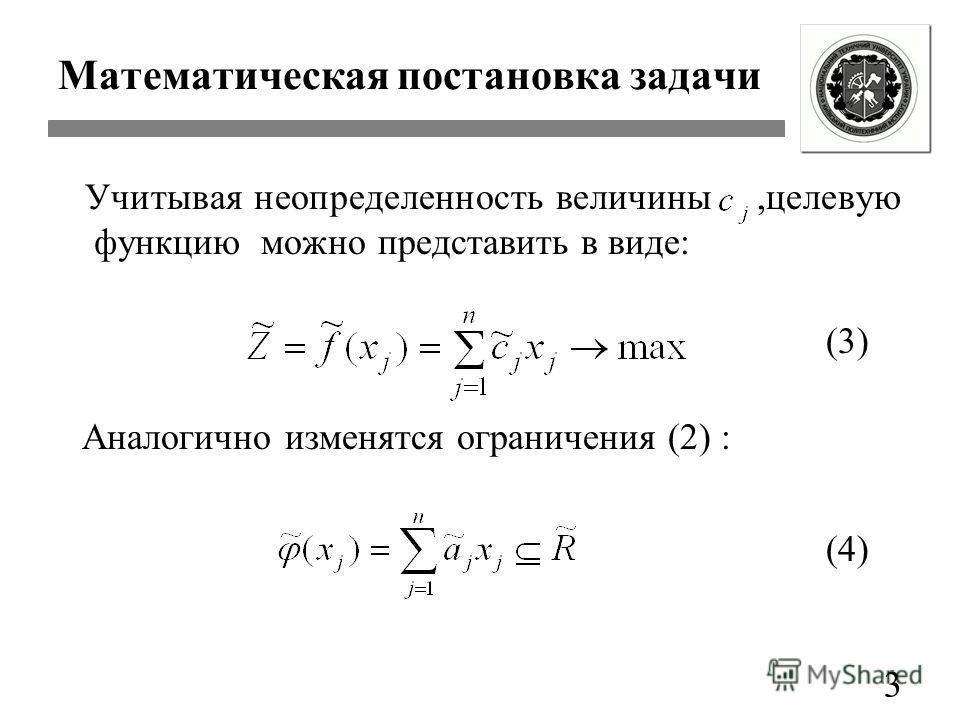 3 Математическая постановка задачи Учитывая неопределенность величины,целевую функцию можно представить в виде: Аналогично изменятся ограничения (2) : (3) (4)