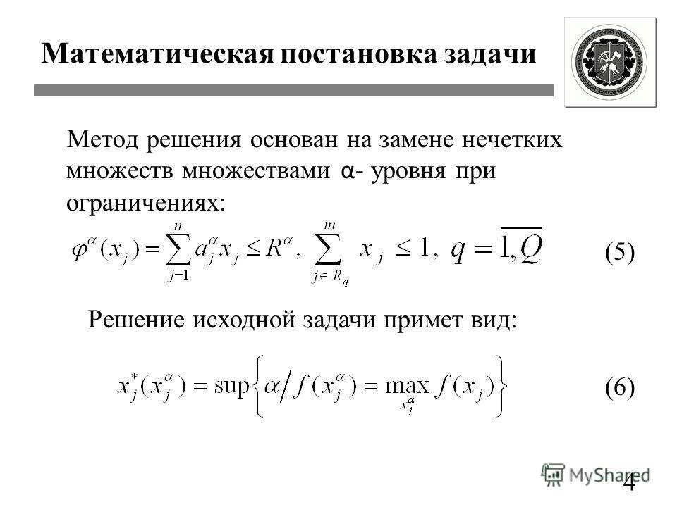 Математическая постановка задачи Метод решения основан на замене нечетких множеств множествами α - уровня при ограничениях: 4 (5) Решение исходной задачи примет вид: (6)