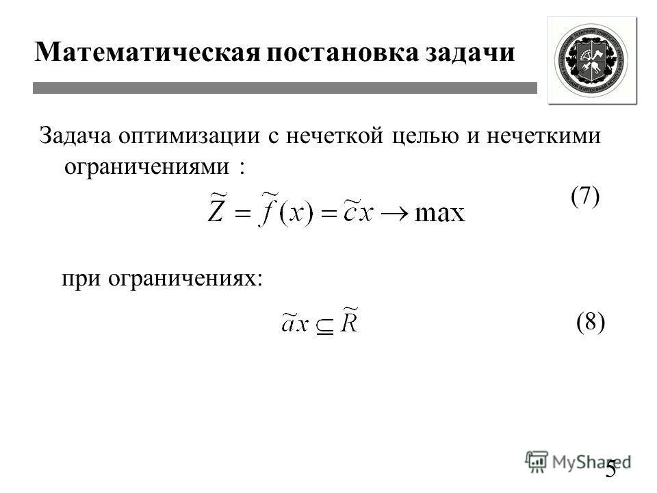 Математическая постановка задачи Задача оптимизации с нечеткой целью и нечеткими ограничениями : 5 при ограничениях: (7) (8)