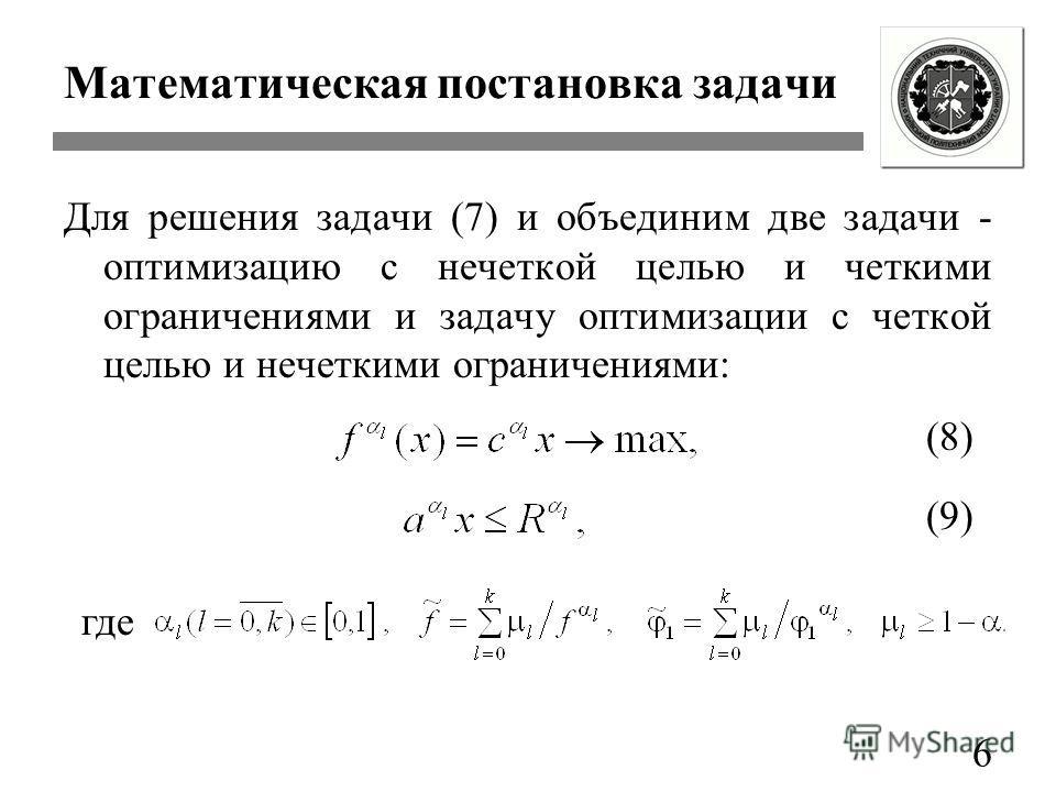 Математическая постановка задачи Для решения задачи (7) и объединим две задачи - оптимизацию с нечеткой целью и четкими ограничениями и задачу оптимизации с четкой целью и нечеткими ограничениями: 6 (8) (9) где
