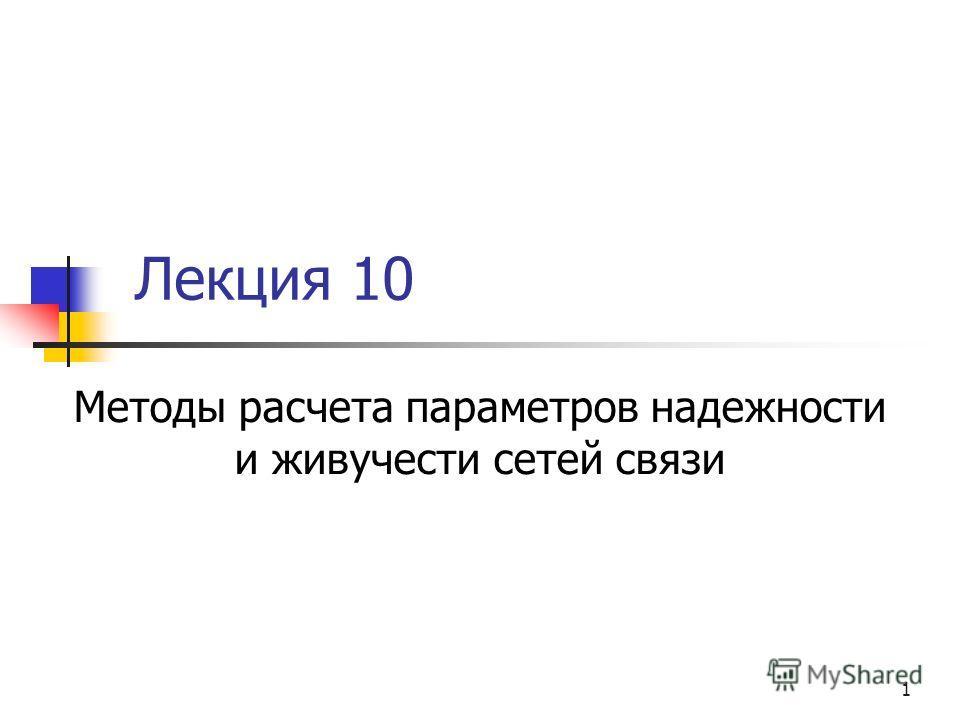 1 Лекция 10 Методы расчета параметров надежности и живучести сетей связи