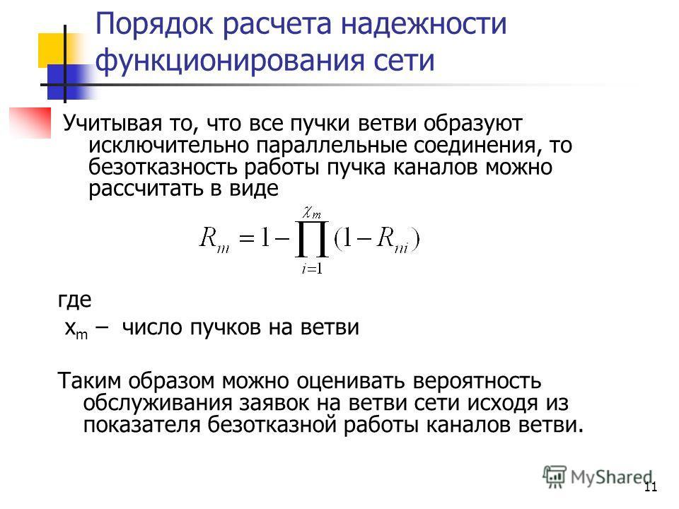 11 Порядок расчета надежности функционирования сети Учитывая то, что все пучки ветви образуют исключительно параллельные соединения, то безотказность работы пучка каналов можно рассчитать в виде где х m – число пучков на ветви Таким образом можно оце