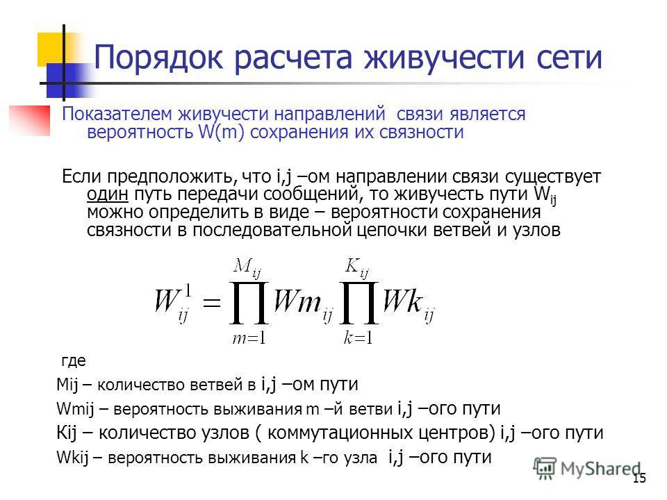 15 Порядок расчета живучести сети Показателем живучести направлений связи является вероятность W(m) сохранения их связности Если предположить, что i,j –ом направлении связи существует один путь передачи сообщений, то живучесть пути W ij можно определ