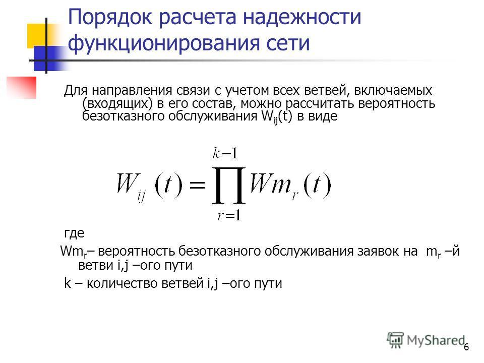 6 Порядок расчета надежности функционирования сети Для направления связи с учетом всех ветвей, включаемых (входящих) в его состав, можно рассчитать вероятность безотказного обслуживания W ij (t) в виде где Wm r – вероятность безотказного обслуживания