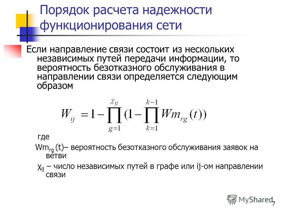 7 Порядок расчета надежности функционирования сети Если направление связи состоит из нескольких независимых путей передачи информации, то вероятность безотказного обслуживания в направлении связи определяется следующим образом где Wm rg (t)– вероятно