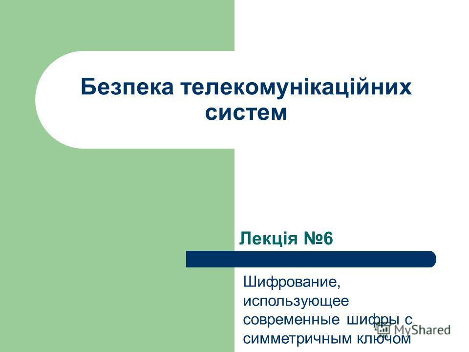 Лекція 6 Безпека телекомунікаційних систем Шифрование, использующее современные шифры с симметричным ключом