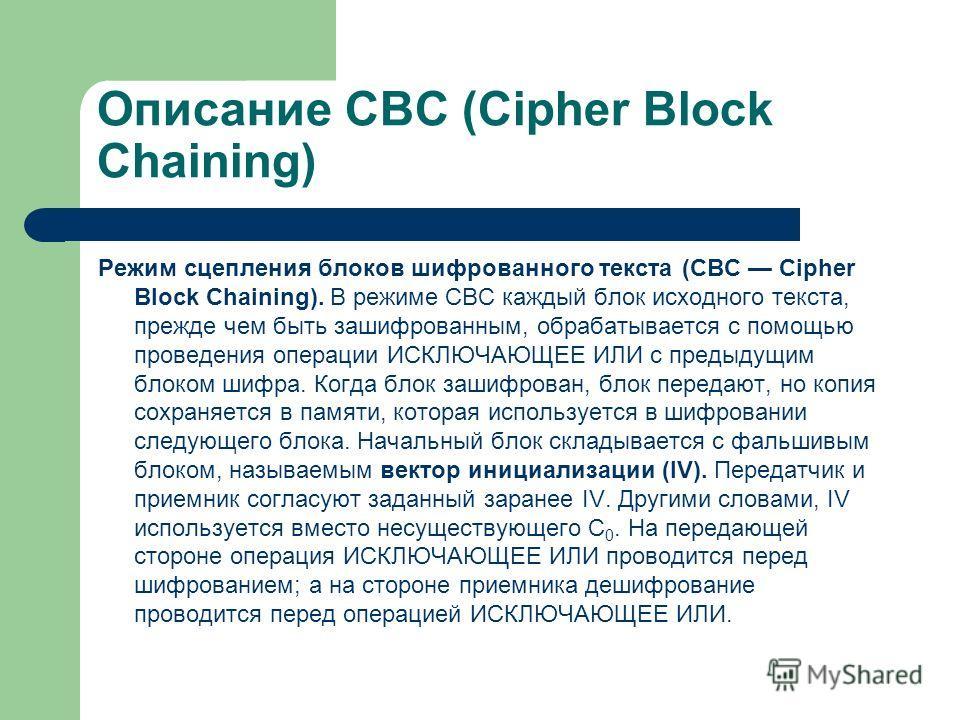 Описание CBC (Cipher Block Chaining) Режим сцепления блоков шифрованного текста (CBC Cipher Block Chaining). В режиме CBC каждый блок исходного текста, прежде чем быть зашифрованным, обрабатывается с помощью проведения операции ИСКЛЮЧАЮЩЕЕ ИЛИ с пред
