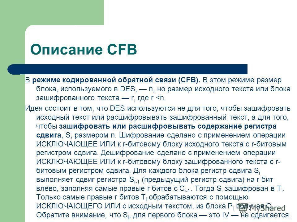 Описание CFB В режиме кодированной обратной связи (CFB). В этом режиме размер блока, используемого в DES, n, но размер исходного текста или блока зашифрованного текста r, где r