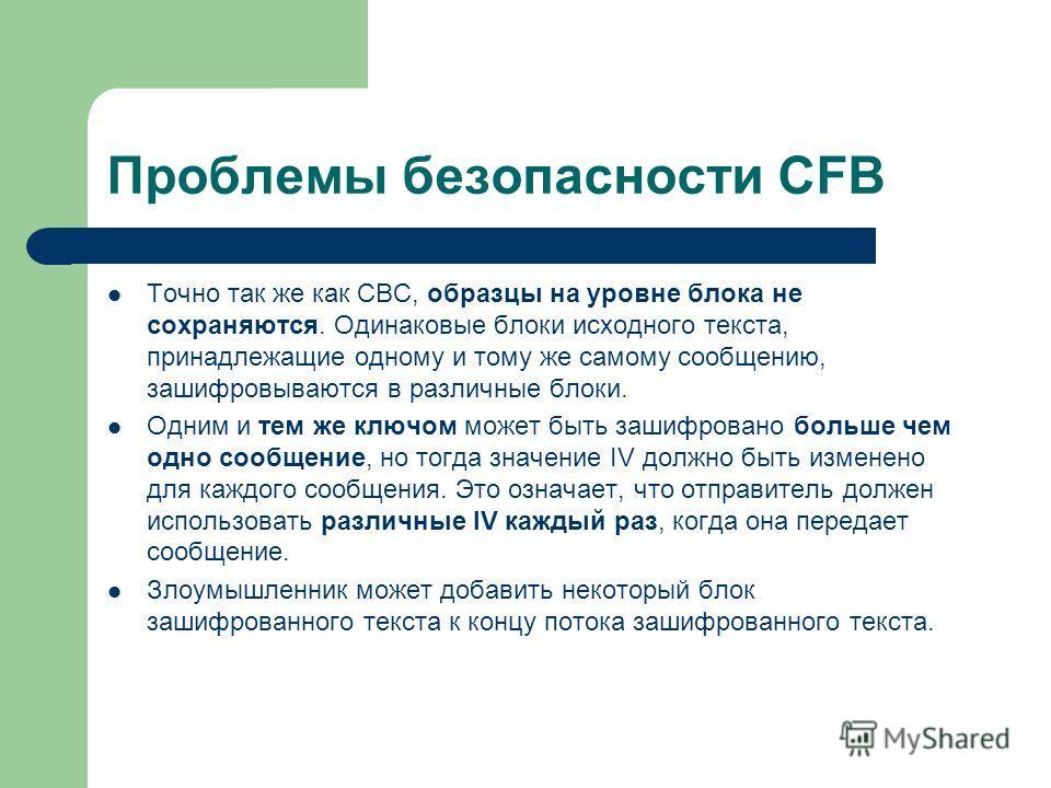 Проблемы безопасности CFB Точно так же как CBC, образцы на уровне блока не сохраняются. Одинаковые блоки исходного текста, принадлежащие одному и тому же самому сообщению, зашифровываются в различные блоки. Одним и тем же ключом может быть зашифрован