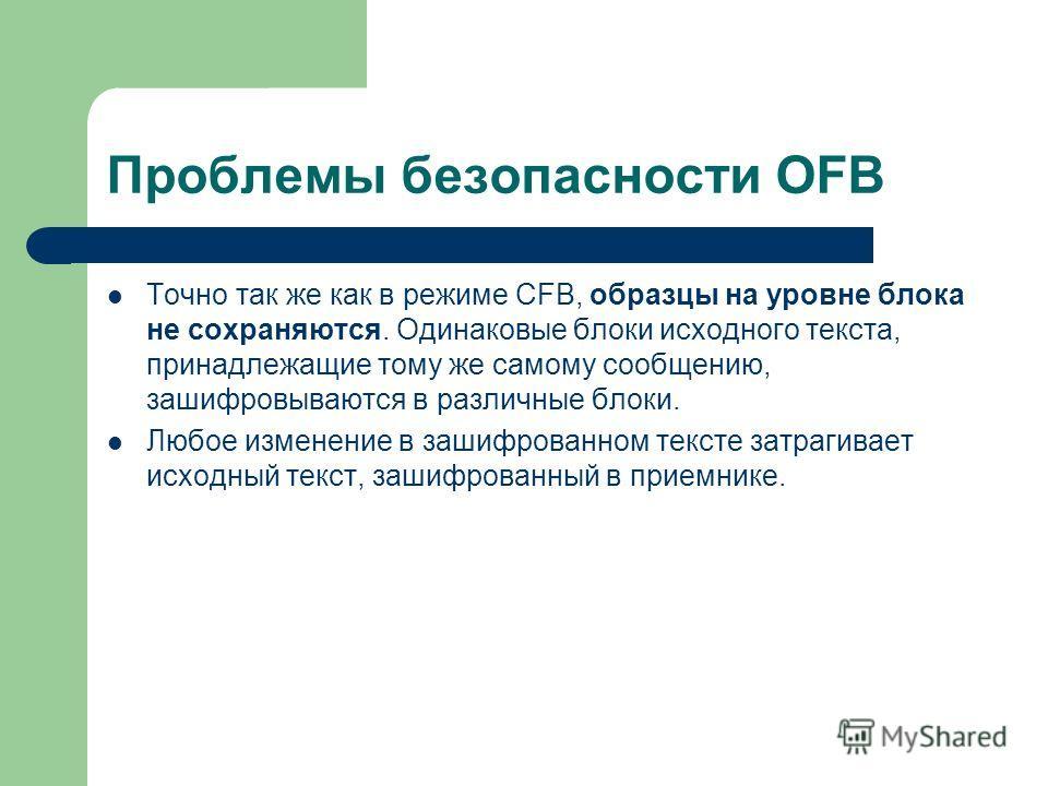 Проблемы безопасности OFB Точно так же как в режиме CFB, образцы на уровне блока не сохраняются. Одинаковые блоки исходного текста, принадлежащие тому же самому сообщению, зашифровываются в различные блоки. Любое изменение в зашифрованном тексте затр