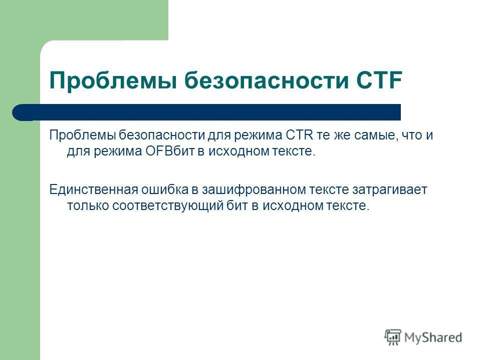 Проблемы безопасности CTF Проблемы безопасности для режима CTR те же самые, что и для режима OFBбит в исходном тексте. Единственная ошибка в зашифрованном тексте затрагивает только соответствующий бит в исходном тексте.