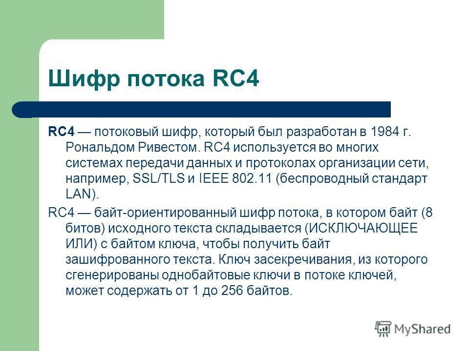 Шифр потока RC4 RC4 потоковый шифр, который был разработан в 1984 г. Рональдом Ривестом. RC4 используется во многих системах передачи данных и протоколах организации сети, например, SSL/TLS и IEEE 802.11 (беспроводный стандарт LAN). RC4 байт-ориентир