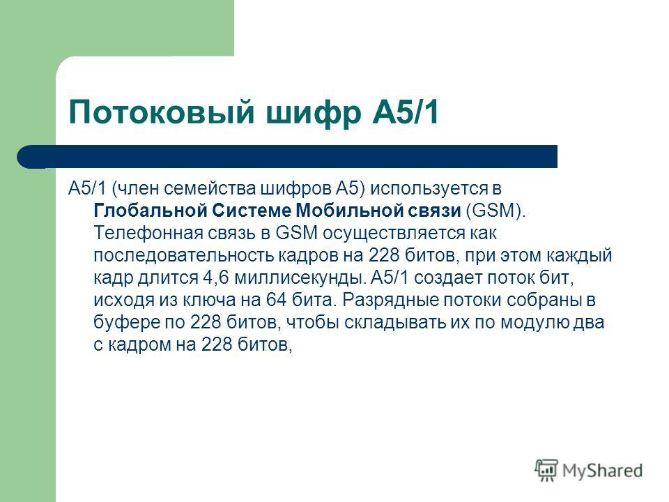 Потоковый шифр A5/1 A5/1 (член семейства шифров A5) используется в Глобальной Системе Мобильной связи (GSM). Телефонная связь в GSM осуществляется как последовательность кадров на 228 битов, при этом каждый кадр длится 4,6 миллисекунды. A5/1 создает