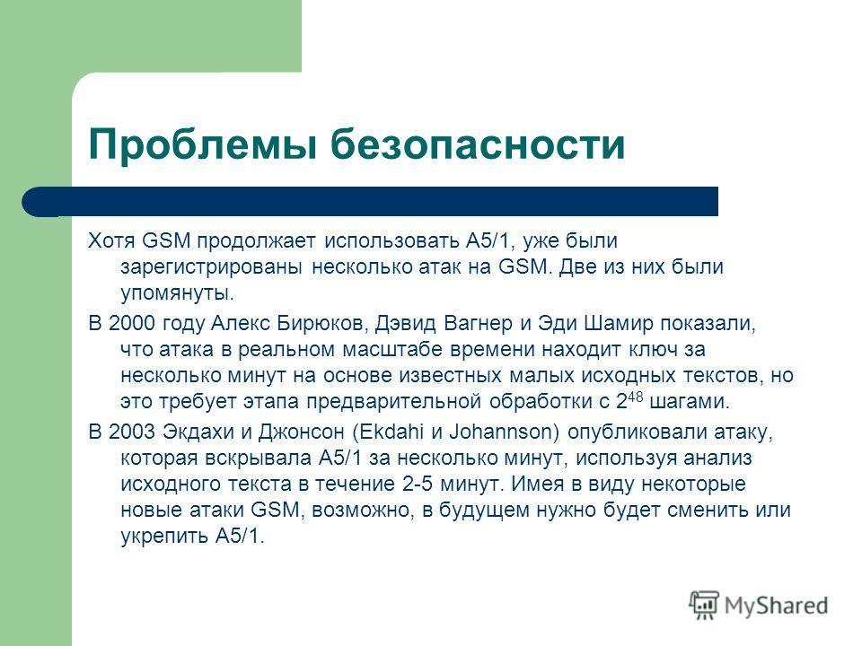Проблемы безопасности Хотя GSM продолжает использовать A5/1, уже были зарегистрированы несколько атак на GSM. Две из них были упомянуты. В 2000 году Алекс Бирюков, Дэвид Вагнер и Эди Шамир показали, что атака в реальном масштабе времени находит ключ