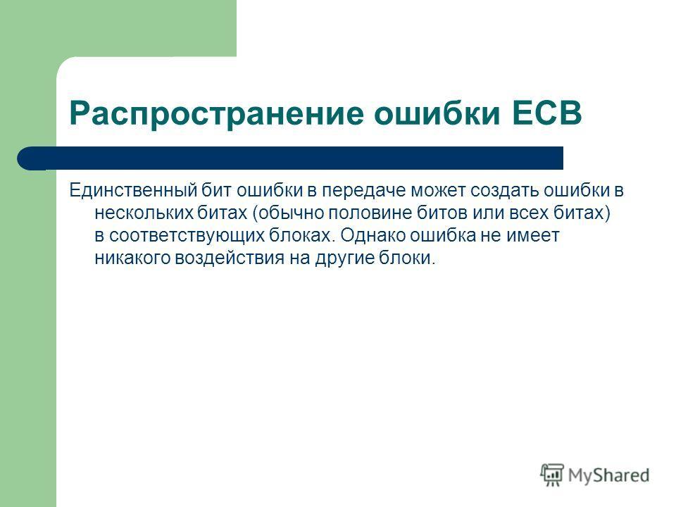 Распространение ошибки ECB Единственный бит ошибки в передаче может создать ошибки в нескольких битах (обычно половине битов или всех битах) в соответствующих блоках. Однако ошибка не имеет никакого воздействия на другие блоки.