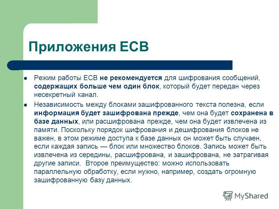 Приложения ECB Режим работы ECB не рекомендуется для шифрования сообщений, содержащих больше чем один блок, который будет передан через несекретный канал. Независимость между блоками зашифрованного текста полезна, если информация будет зашифрована пр